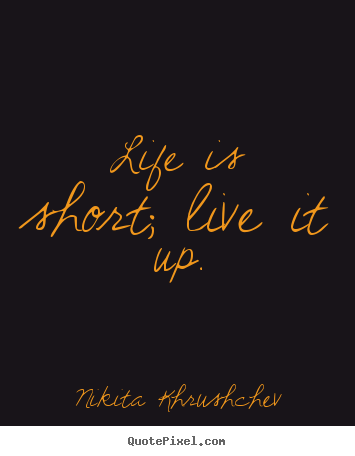 Life is short; live it up. Nikita Khrushchev great life quote