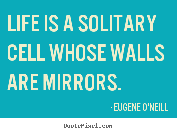 Life quotes - Life is a solitary cell whose walls are mirrors.