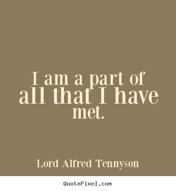 Quotes about life - I am a part of all that i have met.