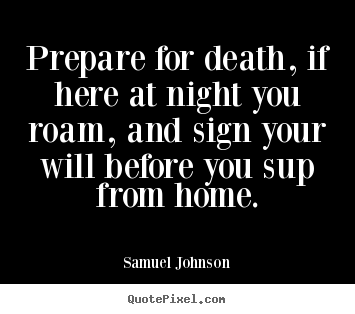 Customize picture quotes about life - Prepare for death, if here at night you roam, and sign your will..