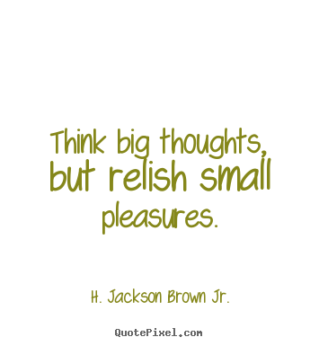 Life quotes - Think big thoughts, but relish small pleasures.