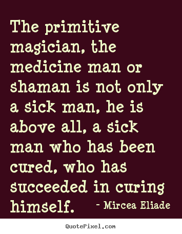 Life quote - The primitive magician, the medicine man or shaman is not only..