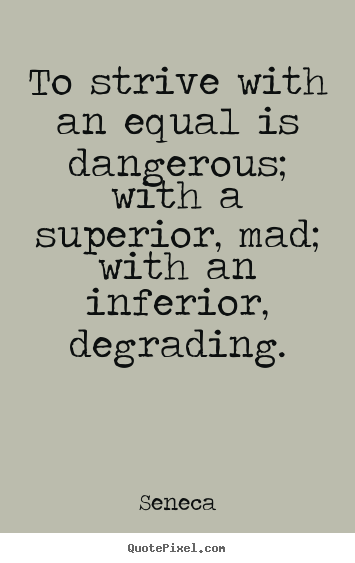 Quotes about life - To strive with an equal is dangerous; with..