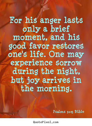 Psalms 30:5 Bible picture quotes - For his anger lasts only a brief moment, and his good favor restores.. - Life quotes