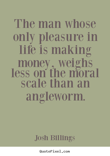The man whose only pleasure in life is making money, weighs less on.. Josh Billings good life quotes