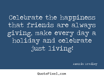 Sayings about life - Celebrate the happiness that friends are always giving, make every..