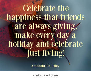 Design your own pictures sayings about life - Celebrate the happiness that friends are always giving, make..