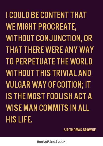 Sir Thomas Browne image sayings - I could be content that we might procreate, without conjunction,.. - Life quotes