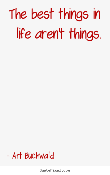 Quote about life - The best things in life aren't things.
