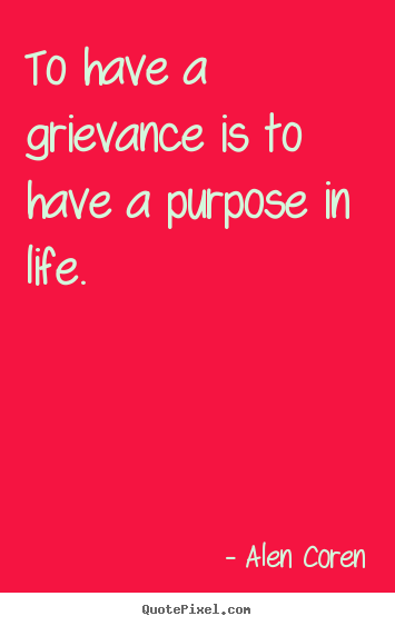 Create poster quotes about life - To have a grievance is to have a purpose in life.