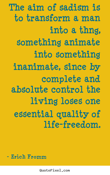 Quotes about life - The aim of sadism is to transform a man into a thng,..