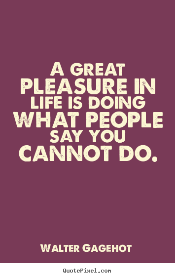 Walter Gagehot picture quotes - A great pleasure in life is doing what people say you cannot.. - Life quotes