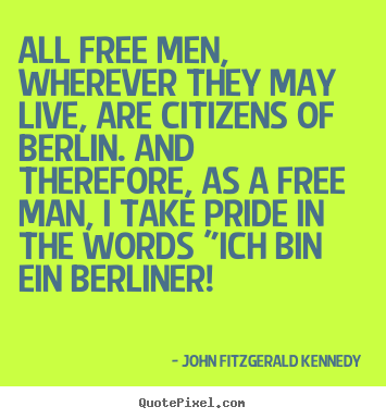 John Fitzgerald Kennedy picture quotes - All free men, wherever they may live, are citizens of berlin... - Life quotes