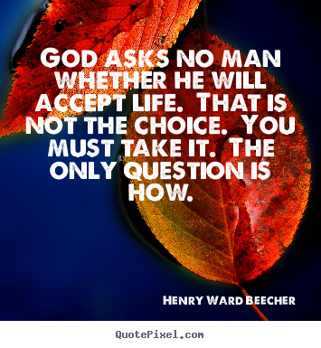 Life quote - God asks no man whether he will accept life. that is not the choice. you..