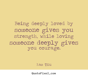 Quotes about life - Being deeply loved by someone gives you strength, while..