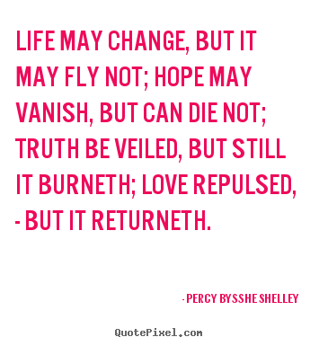 Percy Bysshe Shelley photo quotes - Life may change, but it may fly not; hope may vanish,.. - Life sayings