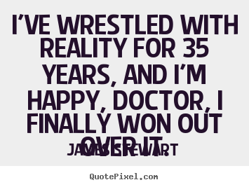 Quote about life - I've wrestled with reality for 35 years, and i'm happy, doctor,..