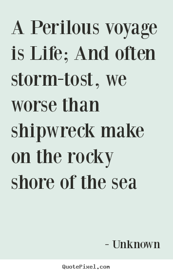 Unknown picture quotes - A perilous voyage is life; and often storm-tost,.. - Life quotes