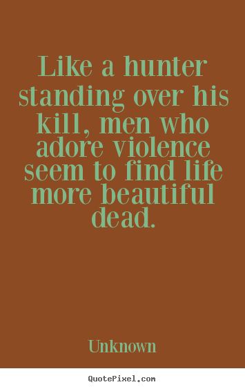 Quotes about life - Like a hunter standing over his kill, men who adore violence seem to..