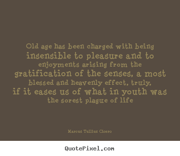 Quotes about life - Old age has been charged with being insensible to pleasure..