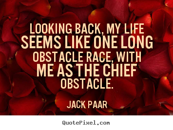 Life quotes - Looking back, my life seems like one long obstacle race, with me as the..