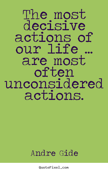 Life quote - The most decisive actions of our life ... are most often unconsidered..