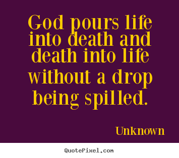 Unknown picture quotes - God pours life into death and death into life without.. - Life quotes