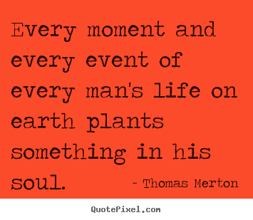 Quote about life - Every moment and every event of every man's life on earth..