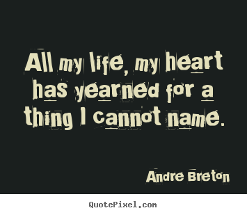 Create graphic picture quote about life - All my life, my heart has yearned for a thing i cannot name.