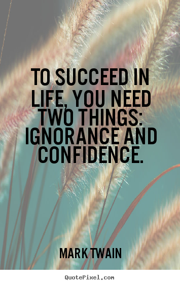To succeed in life, you need two things: ignorance and.. Mark Twain best life quotes