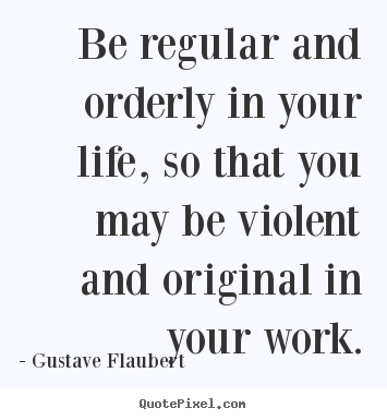 Quotes about life - Be regular and orderly in your life, so that you may be violent and original..