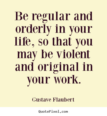 Be regular and orderly in your life, so that you may be violent.. Gustave Flaubert good life quotes
