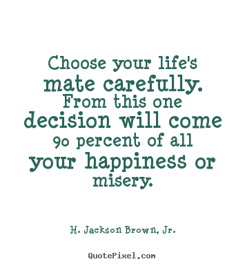 H. Jackson Brown, Jr. picture quotes - Choose your life's mate carefully. from this one decision.. - Life quotes