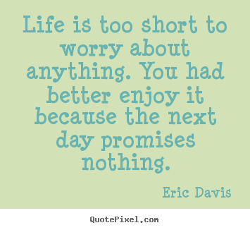Create graphic image quotes about life - Life is too short to worry about anything. you had better..