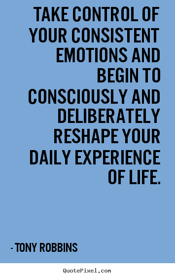 Sayings about life - Take control of your consistent emotions and begin to consciously..