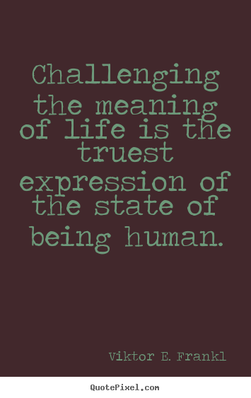 Quotes about life - Challenging the meaning of life is the truest expression of the..