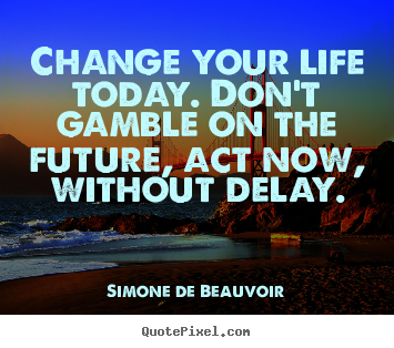 Simone De Beauvoir photo quotes - Change your life today. don't gamble on the future,.. - Life quotes