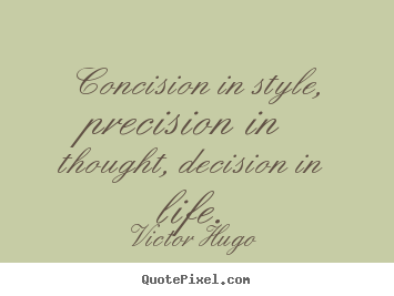 Life quotes - Concision in style, precision in thought, decision..