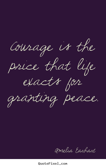 a description of courage as the price that life exacts for granting peace Courage is the price that life exacts for granting peace - amelia earhart.