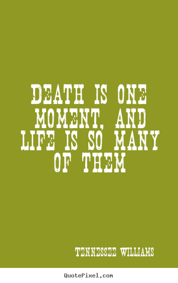 Death is one moment, and life is so many of them Tennessee Williams top life quote