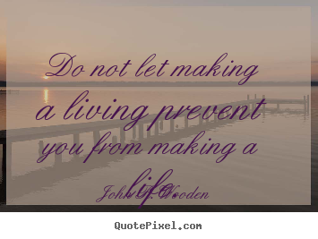 Design picture quotes about life - Do not let making a living prevent you from making a life.