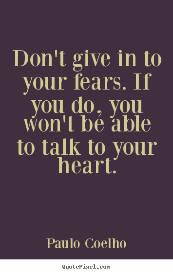 Quotes about life - Don't give in to your fears. if you do, you won't be able..