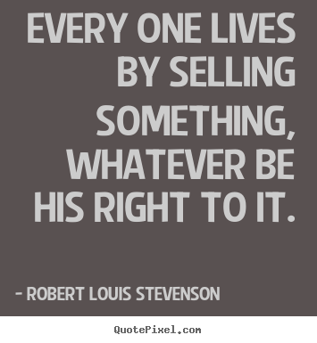 Robert Louis Stevenson picture quotes - Every one lives by selling something, whatever.. - Life quotes