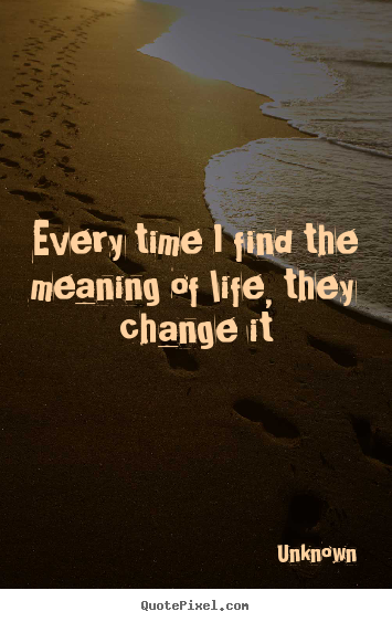 Unknown picture quotes - Every time i find the meaning of life, they change.. - Life quotes