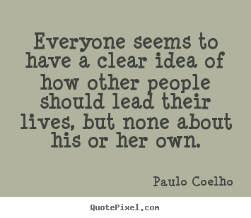 Paulo Coelho photo quotes - Everyone seems to have a clear idea of how other people should.. - Life quotes