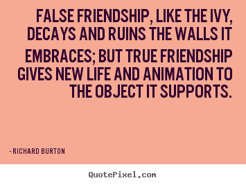 Richard Burton picture quote - False friendship, like the ivy, decays and ruins.. - Life quote