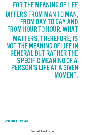 For the meaning of life differs from man to man, from day.. Viktor E. Frankl top life quotes