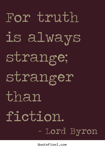 Life quote - For truth is always strange; stranger than ...
