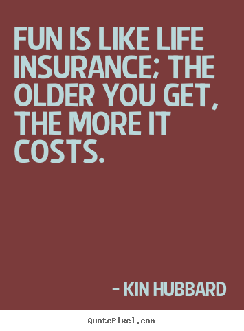 Quotes About Life Insurance Gorgeous Quotes About Life  Fun Is Like Life Insurance The Older You Get