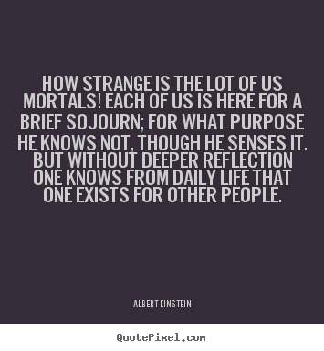 How strange is the lot of us mortals! each of us is here for.. Albert Einstein  life sayings